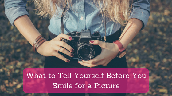 What to Tell Yourself Before You Smile for a Picture
