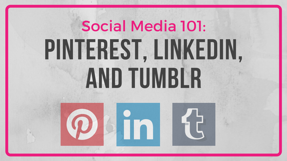 Social Media 101: Pinterest, LinkedIn, and Tumblr