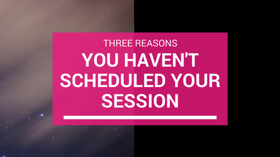 Three Reasons You Haven't Scheduled Your Session