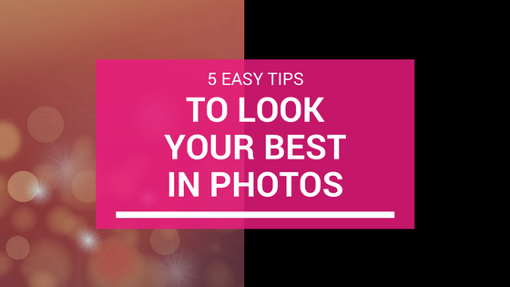 5 Easy Tips to Look Your Best in Photos